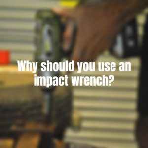 why should you use an impact wrench